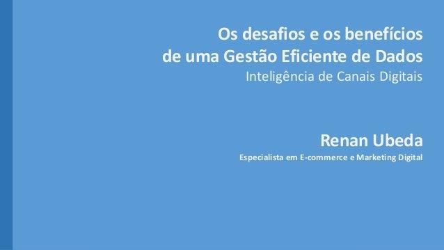 Os desafios e os benefícios de uma Gestão Eficiente de Dados Inteligência de Canais Digitais Renan Ubeda Especialista em E...