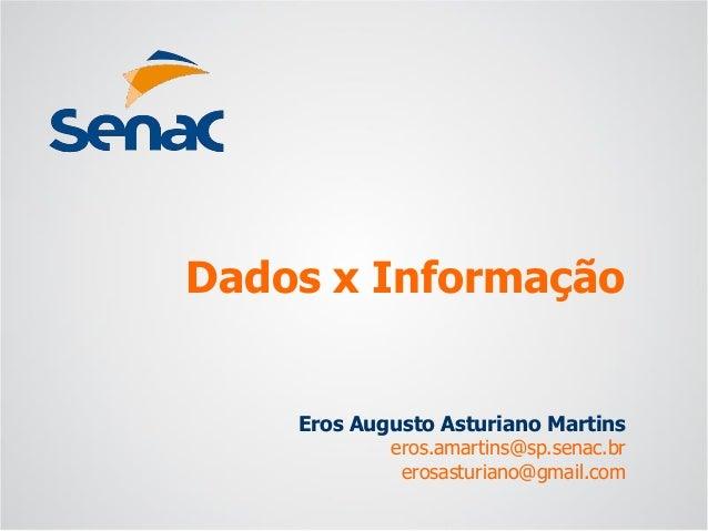Eros Augusto Asturiano Martins  eros.amartins@sp.senac.br  erosasturiano@gmail.com  Dados x Informação