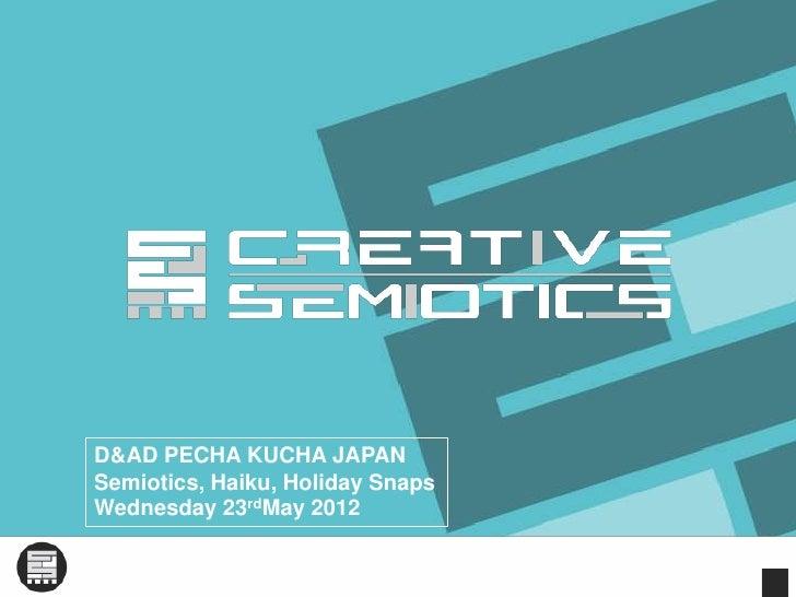 D&AD PECHA KUCHA JAPANSemiotics, Haiku, Holiday SnapsWednesday 23rdMay 2012