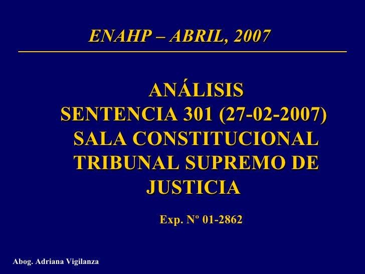 ENAHP – ABRIL, 2007 ANÁLISIS SENTENCIA 301 (27-02-2007)  SALA CONSTITUCIONAL TRIBUNAL SUPREMO DE JUSTICIA  Abog. Adriana V...