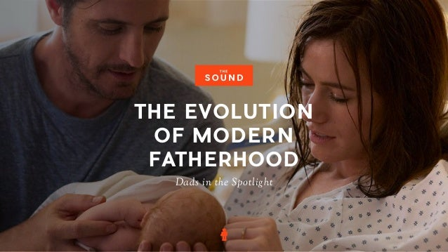 Dads in the Spotlight THE EVOLUTION OF MODERN FATHERHOOD