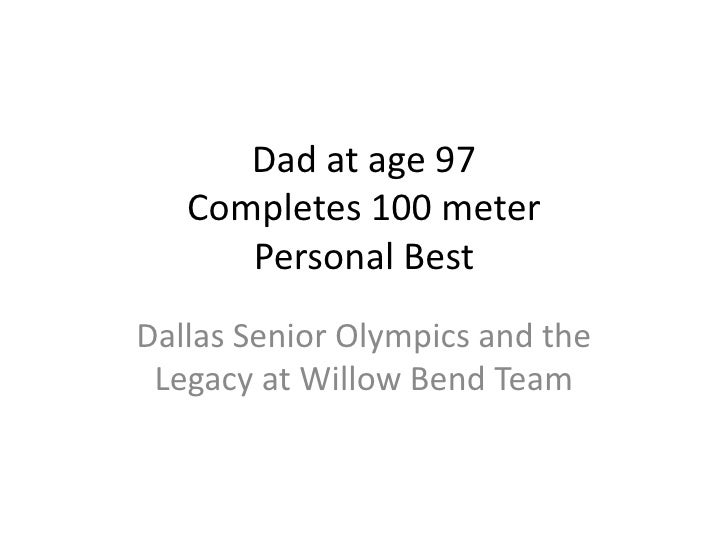 Dad at age 97Completes 100 meter Personal Best<br />Dallas Senior Olympics and the Legacy at Willow Bend Team<br />