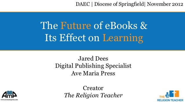 DAEC | Diocese of Springfield| November 2012The Future of eBooks & Its Effect on Learning            Jared Dees   Digital ...