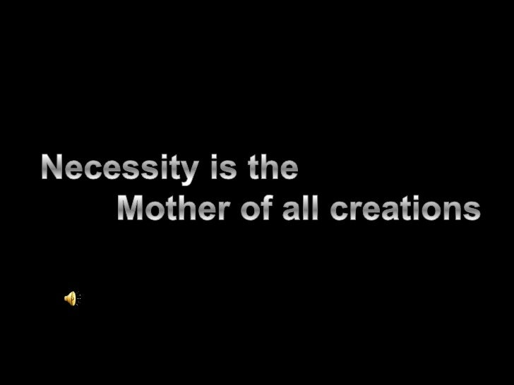 Necessity is the <br />        Mother of all creations<br />