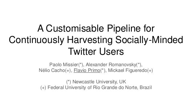 A Customisable Pipeline for Continuously Harvesting Socially-Minded Twitter Users Paolo Missier(*), Alexander Romanovsky(*...