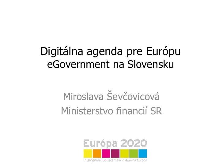 Digitálna agenda pre Európu eGovernment na Slovensku Miroslava Ševčovicová Ministerstvo financií SR