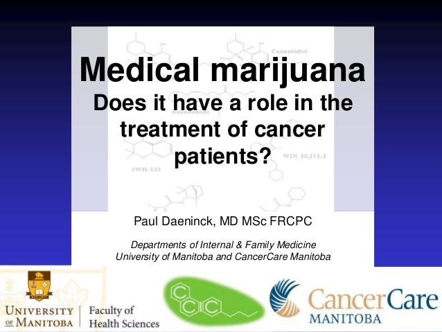 Medical marijuana Does it have a role in the treatment of cancer patients? Paul Daeninck, MD MSc FRCPC Departments of Inte...