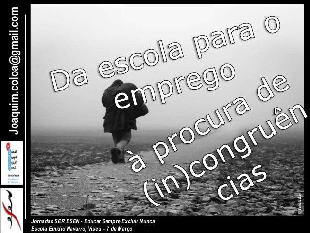 Joaquim.coloa@gmail.com Jornadas SER ESEN - Educar Sempre Excluir Nunca Escola Emídio Navarro, Viseu – 7 de Março ©IrenaBa...