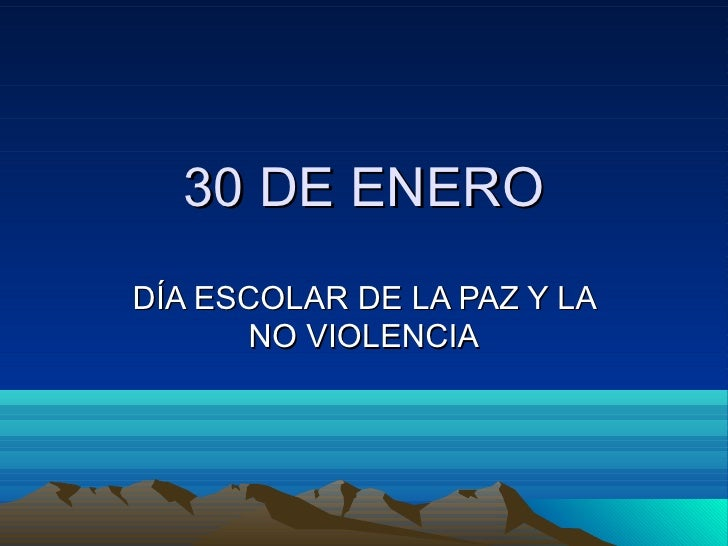 <ul>30 DE ENERO </ul><ul>DÍA ESCOLAR DE LA PAZ Y LA NO VIOLENCIA </ul>