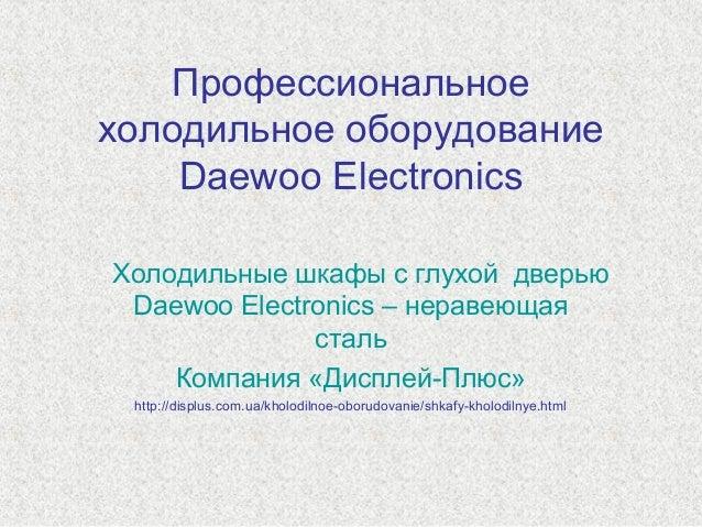 Профессиональное холодильное оборудование Daewoo Electronics Холодильные шкафы с глухой дверью Daewoo Electronics – нераве...