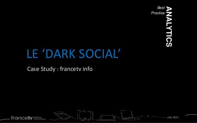 Case Study : francetv info LE 'DARK SOCIAL' Best Practise Juin 2014 ANALYTICS