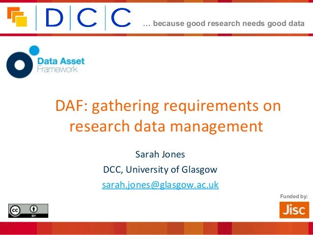 … because good research needs good data Funded by: DAF: gathering requirements on research data management Sarah Jones DCC...