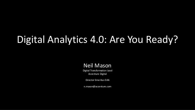 Digital Analytics 4.0: Are You Ready? Neil Mason Digital Transformation Lead Accenture Digital Director Emeritus DAA n.mas...