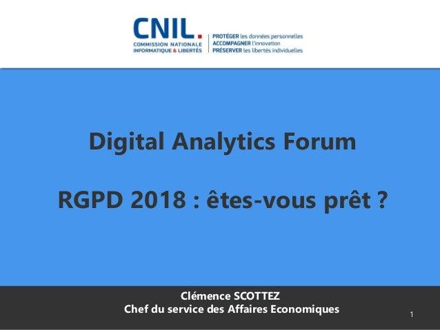 Digital Analytics Forum RGPD 2018 : êtes-vous prêt ? 1 Clémence SCOTTEZ Chef du service des Affaires Economiques