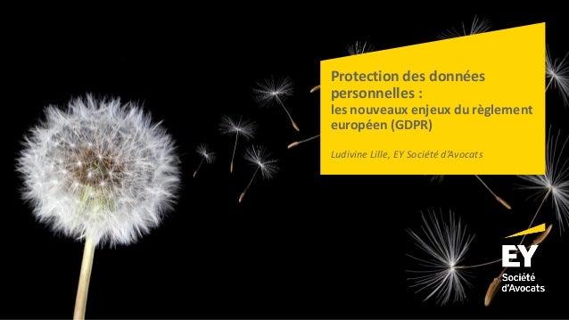 Protection des données personnelles : les nouveaux enjeux du règlement européen (GDPR) Ludivine Lille, EY Société d'Avocats