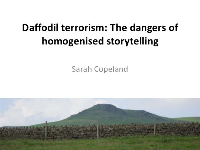 Daffodil terrorism: The dangers of    homogenised storytelling          Sarah Copeland