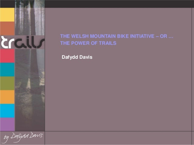 THE WELSH MOUNTAIN BIKE INITIATIVE – OR … THE POWER OF TRAILS Dafydd Davis