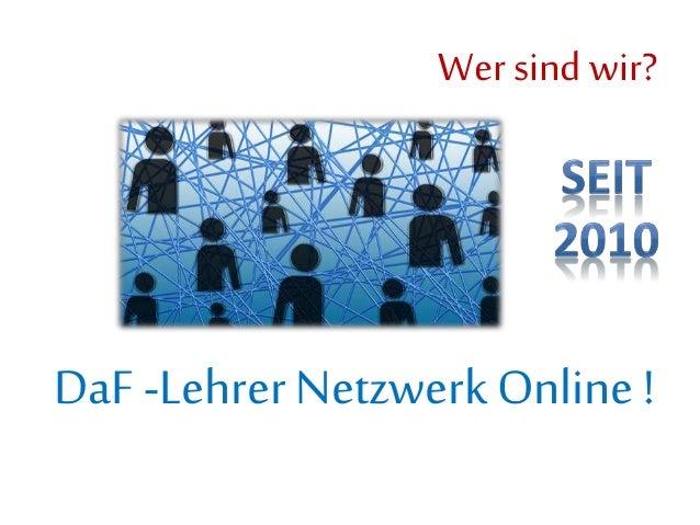 Wer sind wir? DaF -Lehrer Netzwerk Online !