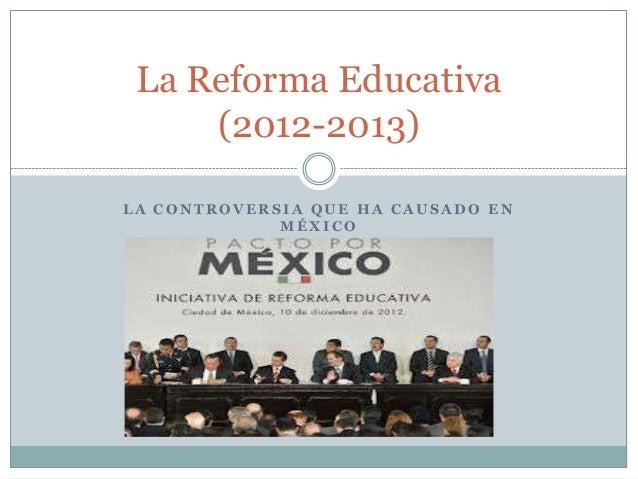 La Reforma Educativa (2012-2013) LA CONTROVERSIA QUE HA CAUSADO EN MÉXICO