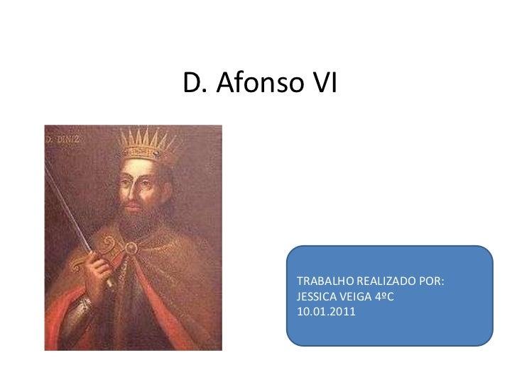 D. Afonso VI<br />TRABALHO REALIZADO POR:<br />JESSICA VEIGA 4ºC<br />10.01.2011<br />