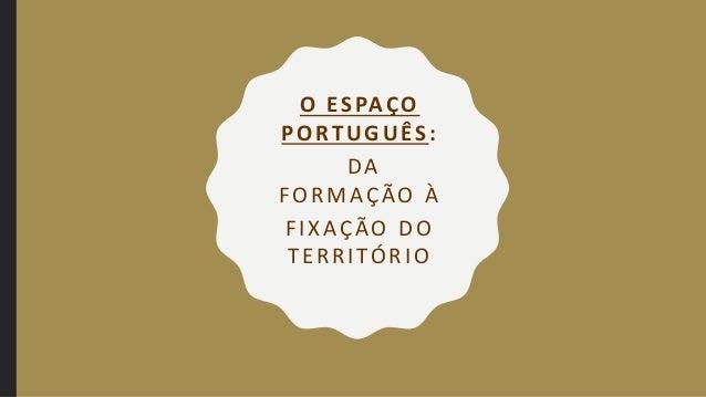 O ESPAÇO PORTUGUÊS: DA FORMAÇÃO À FIXAÇÃO DO TERRITÓRIO