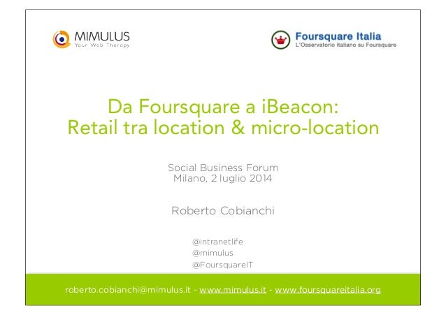 Da Foursquare a iBeacon: Retail tra location & micro-location Social Business Forum Milano, 2 luglio 2014 Roberto Cobianch...
