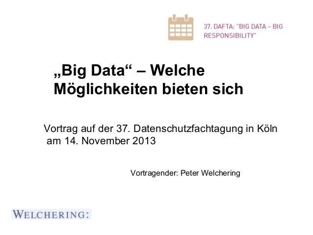 """""""Big Data"""" – Welche Möglichkeiten bieten sich Vortrag auf der 37. Datenschutzfachtagung in Köln am 14. November 2013 Vortr..."""