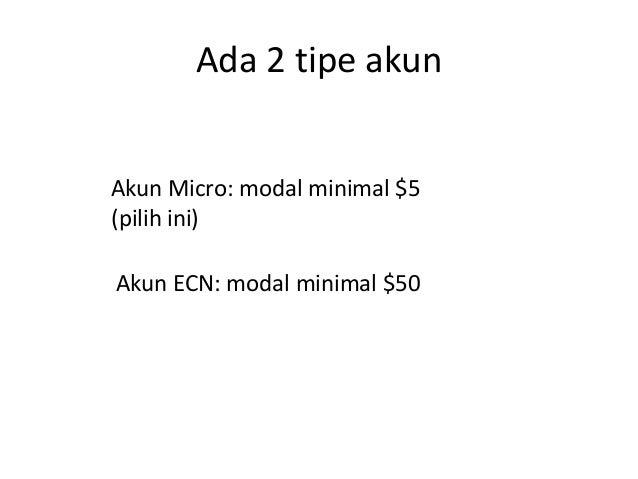 Ada 2 tipe akun Akun Micro: modal minimal $5 (pilih ini) Akun ECN: modal minimal $50