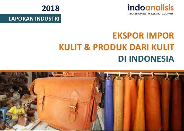 2018 LAPORAN INDUSTRI EKSPOR IMPOR KULIT & PRODUK DARI KULIT DI INDONESIA