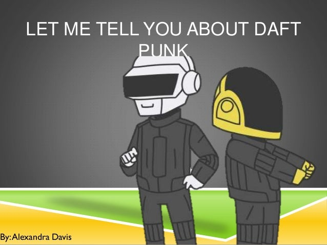 LET ME TELL YOU ABOUT DAFT PUNK  By: Alexandra Davis