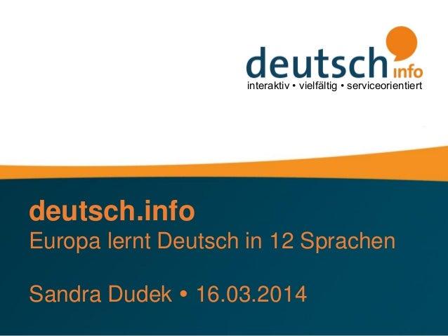 interaktiv • vielfältig • serviceorientiert deutsch.info Europa lernt Deutsch in 12 Sprachen Sandra Dudek  16.03.2014