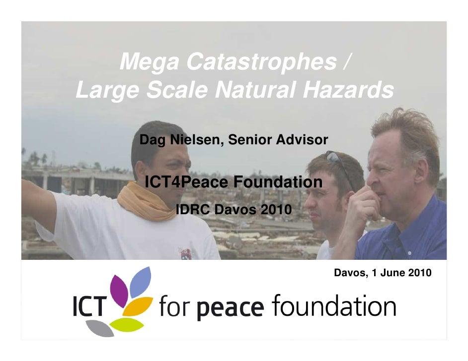 Mega Catastrophes / Large Scale Natural Hazards      Dag Nielsen, Senior Advisor        ICT4Peace Foundation           IDR...