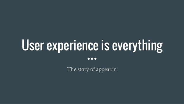 User experience is everything The story of appear.in