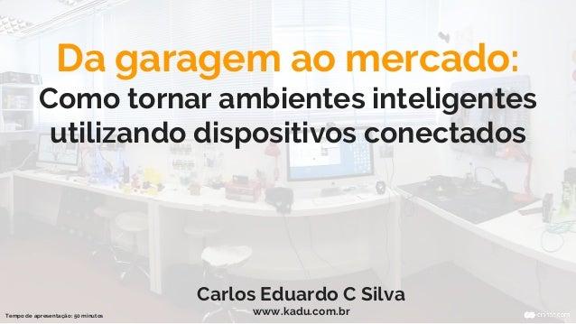 Da garagem ao mercado: Como tornar ambientes inteligentes utilizando dispositivos conectados Carlos Eduardo C Silva www.ka...