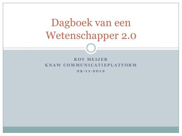 Dagboek van eenWetenschapper 2.0        ROY MEIJERKNAW COMMUNICATIEPLATFORM         29-11-2012