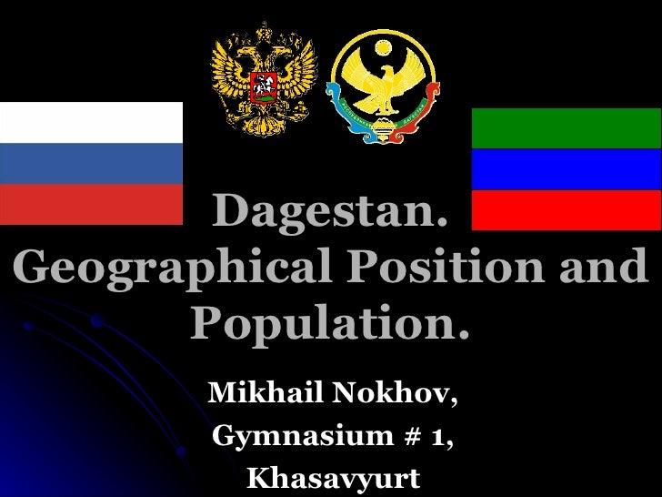 Dagestan. Geographical Position and Population. Mikhail Nokhov, Gymnasium # 1, Khasavyurt