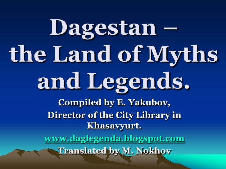 Dagestan –the Land of Myths  and Legends.    Compiled by E. Yakubov,  Director of the Сity Library in           Khasavyurt...