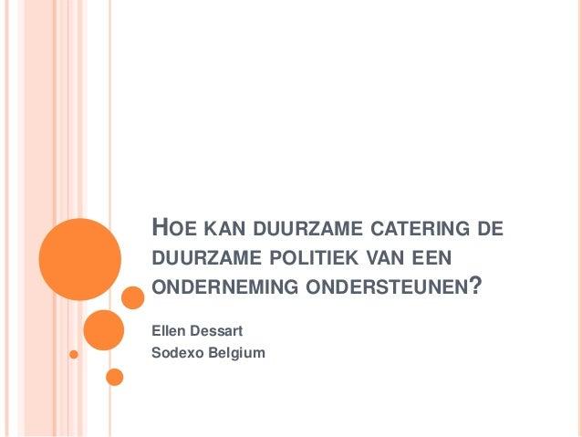 HOE KAN DUURZAME CATERING DE DUURZAME POLITIEK VAN EEN ONDERNEMING ONDERSTEUNEN? Ellen Dessart Sodexo Belgium