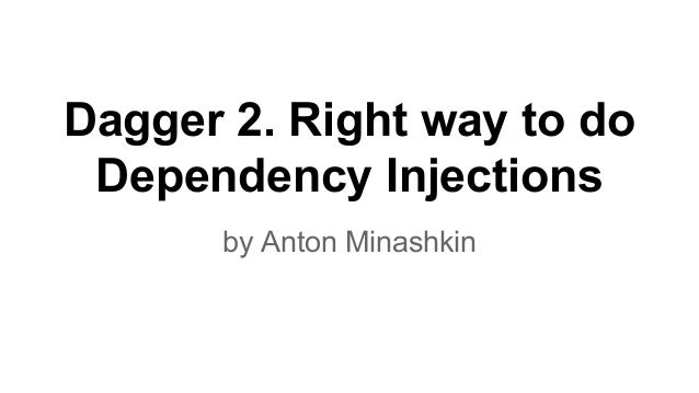 Dagger 2. Right way to do Dependency Injections by Anton Minashkin