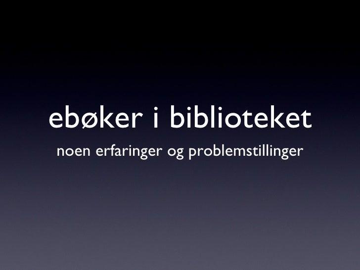 ebøker i biblioteket <ul><li>noen erfaringer og problemstillinger </li></ul>