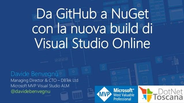 Da GitHub a NuGet con la nuova build di Visual Studio Online Davide Benvegnù Managing Director & CTO – DBTek Ltd Microsoft...