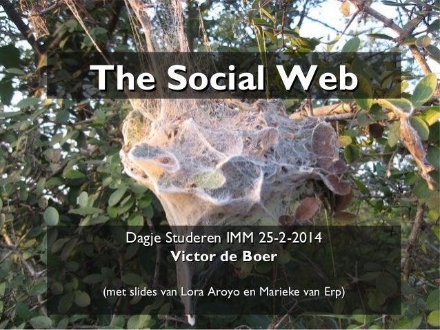 The Social Web  Dagje Studeren IMM 25-2-2014 Victor de Boer (met slides van Lora Aroyo en Marieke van Erp)