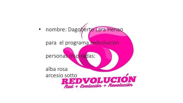 • nombre: Dagoberto Lara Henao para el programa redvolucion personas inspiradas: alba rosa arcesio sotto