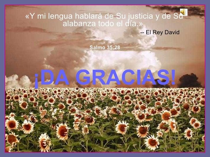 ¡ DA GRACIAS! ♫  ¡Enciende los parlantes ! HAZ CLIC PARA AVANZAR Salmo 35:28 «Y mi lengua hablar á  de Su justicia y de Su...