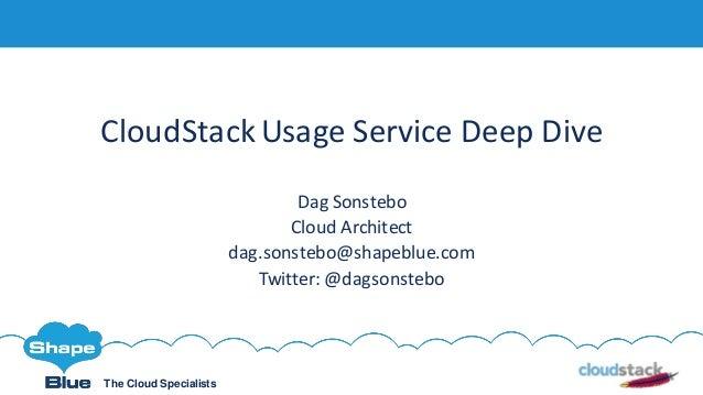 The Cloud Specialists CloudStackUsage Service Deep Dive Dag Sonstebo Cloud Architect dag.sonstebo@shapeblue.com Twitter: @...