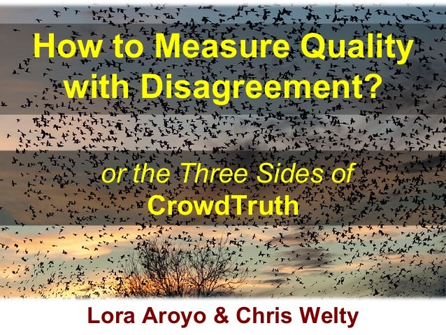 How to Measure Quality with Disagreement? or the Three Sides of CrowdTruth Lora Aroyo & Chris Welty