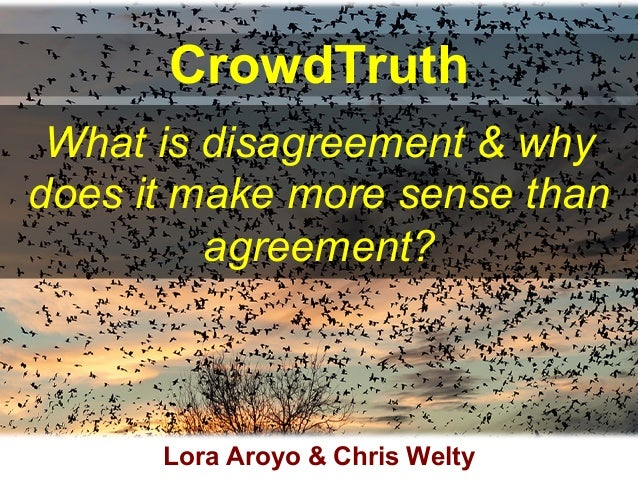 CrowdTruth What is disagreement & why does it make more sense than agreement? Lora Aroyo & Chris Welty