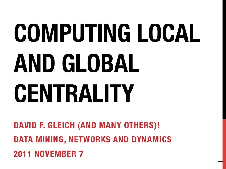 COMPUTING LOCALAND GLOBALCENTRALITYDAVID F. GLEICH (AND MANY OTHERS)!DATA MINING, NETWORKS AND DYNAMICS2011 NOVEMBER 7    ...
