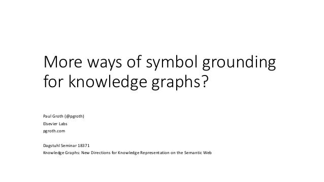 More ways of symbol grounding for knowledge graphs? Paul Groth (@pgroth) Elsevier Labs pgroth.com Dagstuhl Seminar 18371 K...