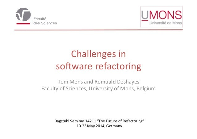 Challenges	   in	    so,ware	   refactoring	    Tom	   Mens	   and	   Romuald	   Deshayes	    Faculty	   of	   Sciences,	 ...